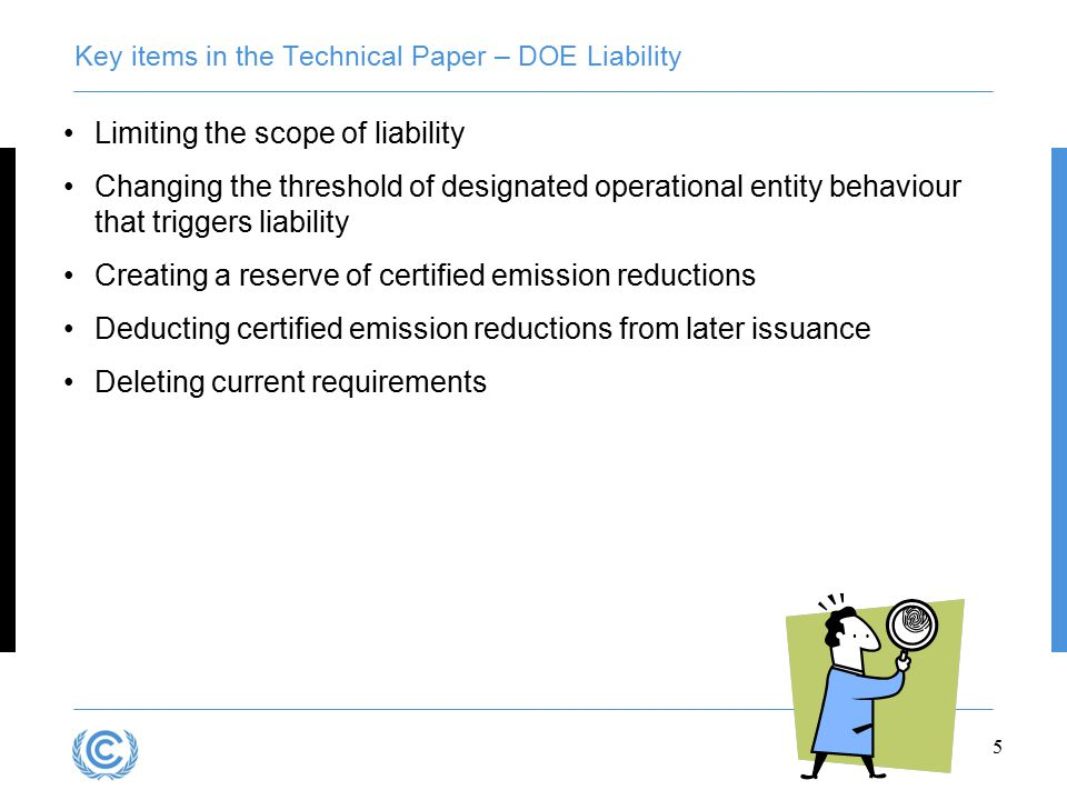 5 Key items in the Technical Paper – DOE Liability Limiting the scope of liability Changing the threshold of designated operational entity behaviour that triggers liability Creating a reserve of certified emission reductions Deducting certified emission reductions from later issuance Deleting current requirements