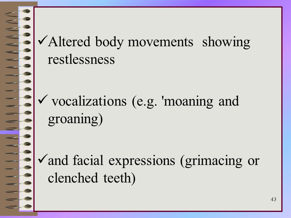 Altered body movements showing restlessness vocalizations (e.g.