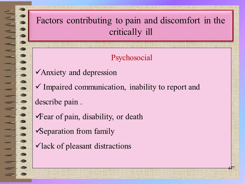 47 Factors contributing to pain and discomfort in the critically ill Psychosocial Anxiety and depression Impaired communication, inability to report and describe pain.