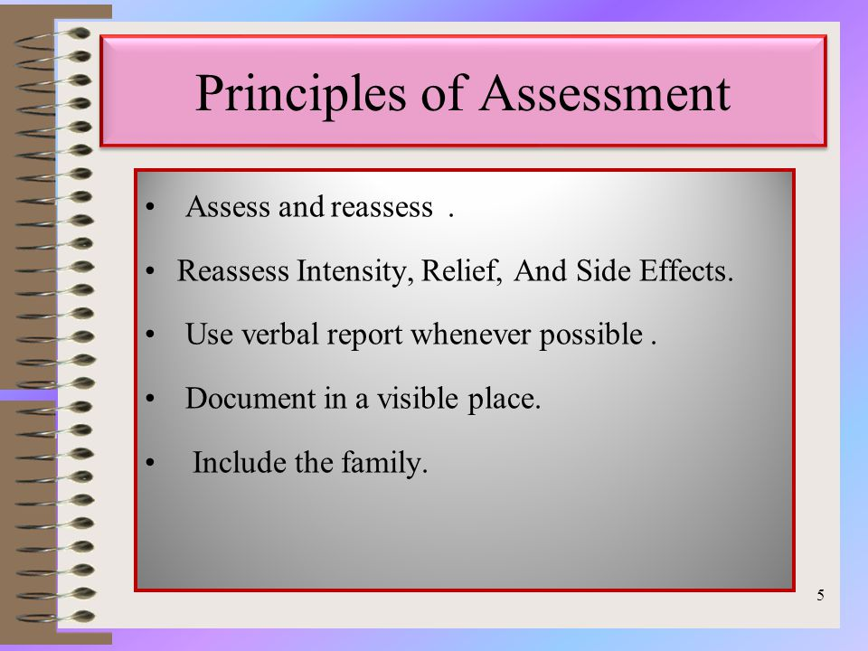 Principles of Assessment Assess and reassess. Reassess Intensity, Relief, And Side Effects.