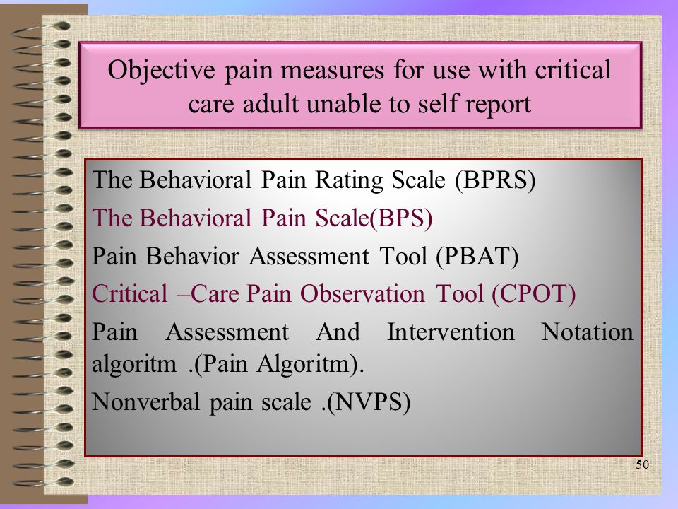 Objective pain measures for use with critical care adult unable to self report The Behavioral Pain Rating Scale (BPRS) The Behavioral Pain Scale(BPS) Pain Behavior Assessment Tool (PBAT) Critical –Care Pain Observation Tool (CPOT) Pain Assessment And Intervention Notation algoritm.(Pain Algoritm).