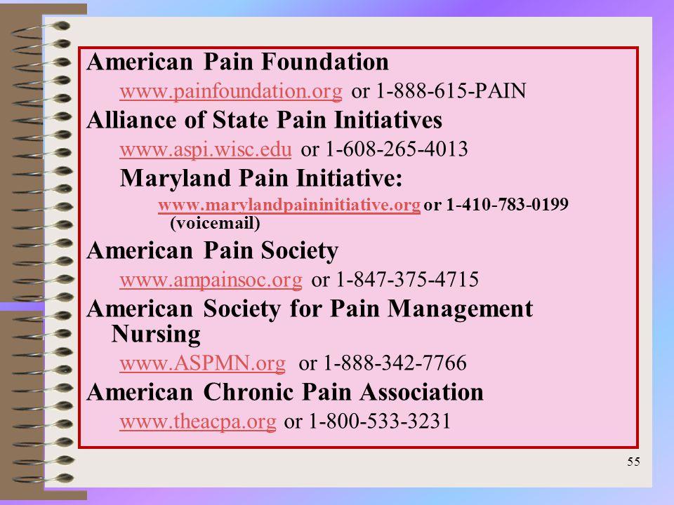 American Pain Foundation www.painfoundation.orgwww.painfoundation.org or 1-888-615-PAIN Alliance of State Pain Initiatives www.aspi.wisc.eduwww.aspi.wisc.edu or 1-608-265-4013 Maryland Pain Initiative: www.marylandpaininitiative.org or 1-410-783-0199 (voicemail)www.marylandpaininitiative.org American Pain Society www.ampainsoc.orgwww.ampainsoc.org or 1-847-375-4715 American Society for Pain Management Nursing www.ASPMN.orgwww.ASPMN.org or 1-888-342-7766 American Chronic Pain Association www.theacpa.orgwww.theacpa.org or 1-800-533-3231 55