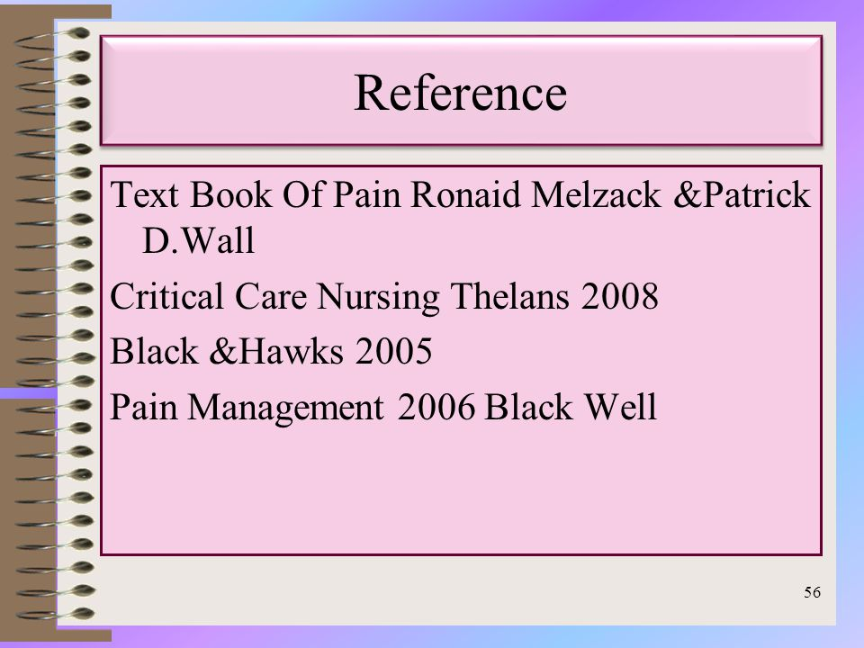Reference Text Book Of Pain Ronaid Melzack &Patrick D.Wall Critical Care Nursing Thelans 2008 Black &Hawks 2005 Pain Management 2006 Black Well 56