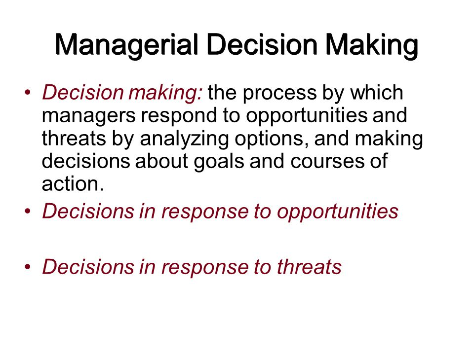 Managerial Decision Making Decision making: the process by which managers respond to opportunities and threats by analyzing options, and making decisi