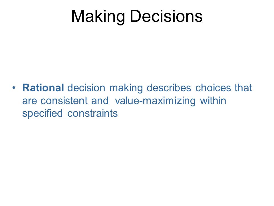 Making Decisions Rational decision making describes choices that are consistent and value-maximizing within specified constraints