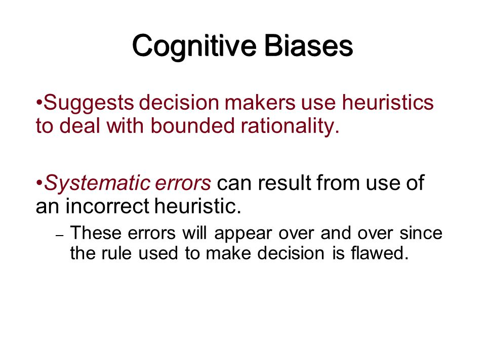 Cognitive Biases Suggests decision makers use heuristics to deal with bounded rationality. Systematic errors can result from use of an incorrect heuri