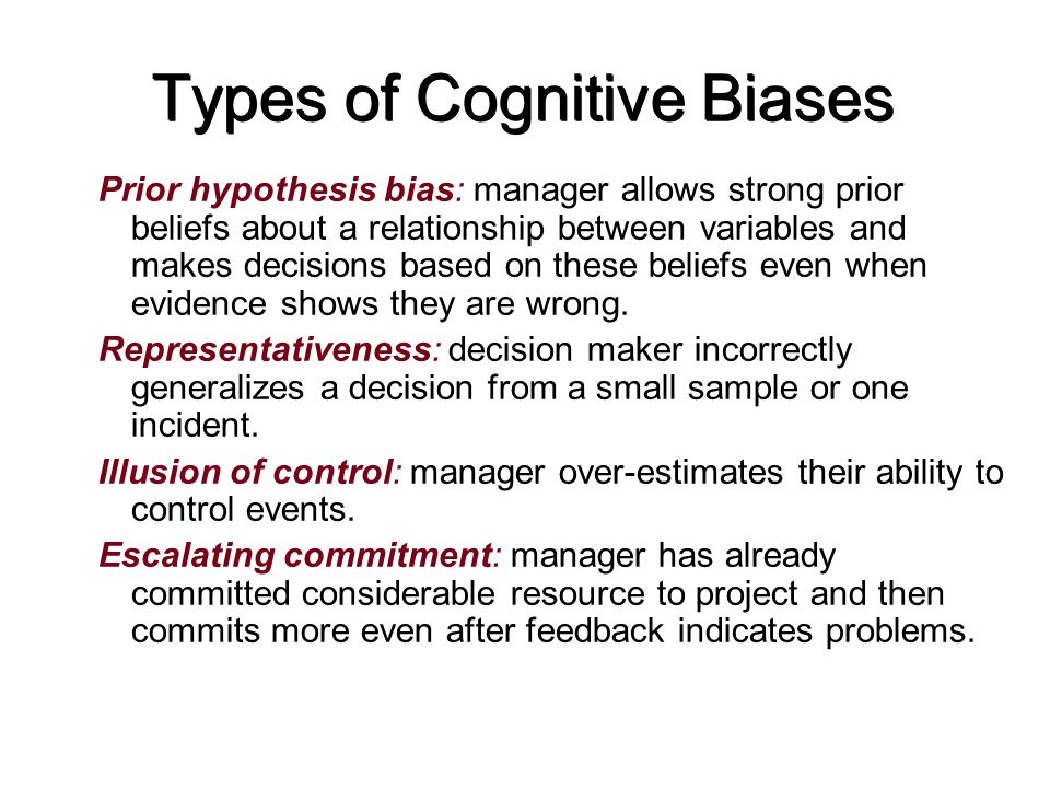 Types of Cognitive Biases Prior hypothesis bias: manager allows strong prior beliefs about a relationship between variables and makes decisions based