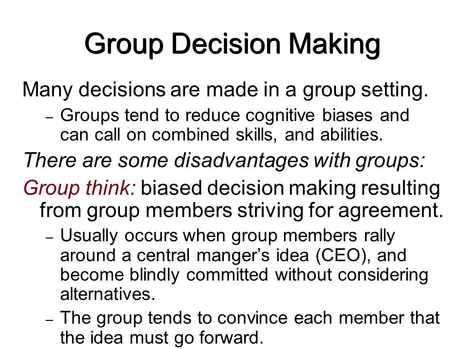 Group Decision Making Many decisions are made in a group setting. – Groups tend to reduce cognitive biases and can call on combined skills, and abilit
