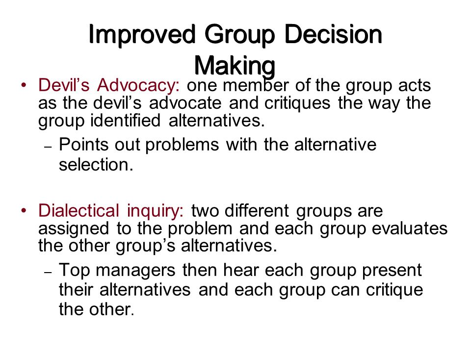 Improved Group Decision Making Devil's Advocacy: one member of the group acts as the devil's advocate and critiques the way the group identified alter
