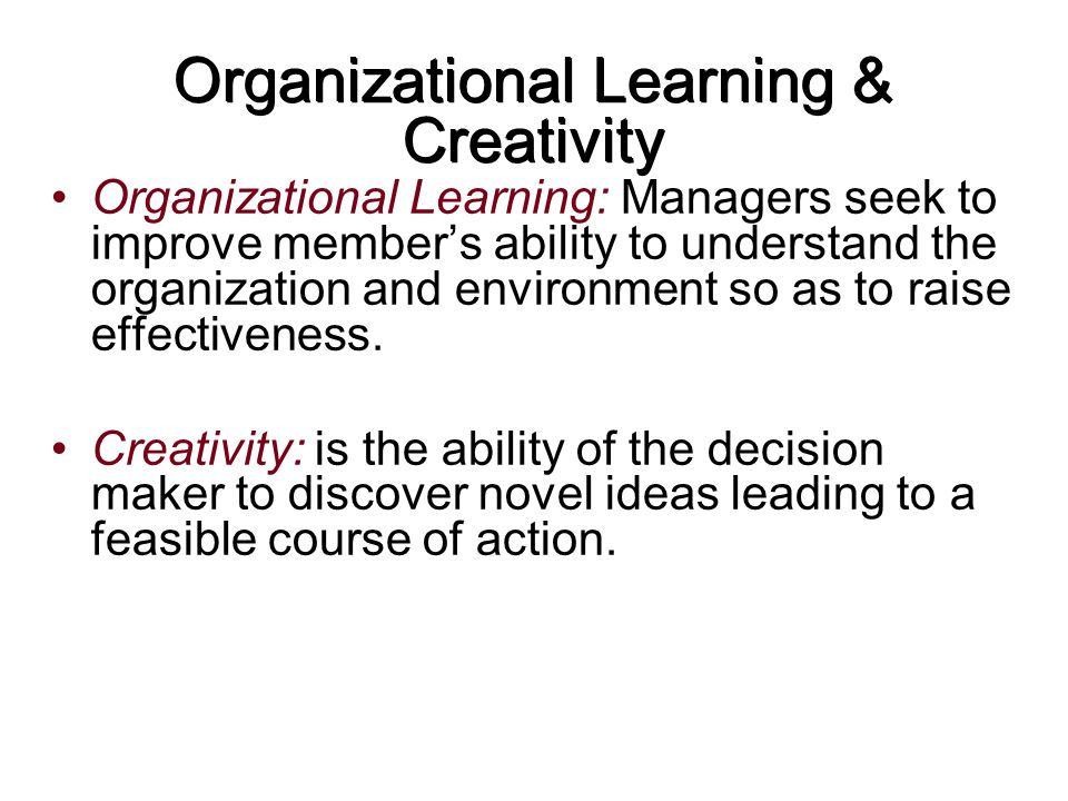Organizational Learning & Creativity Organizational Learning: Managers seek to improve member's ability to understand the organization and environment