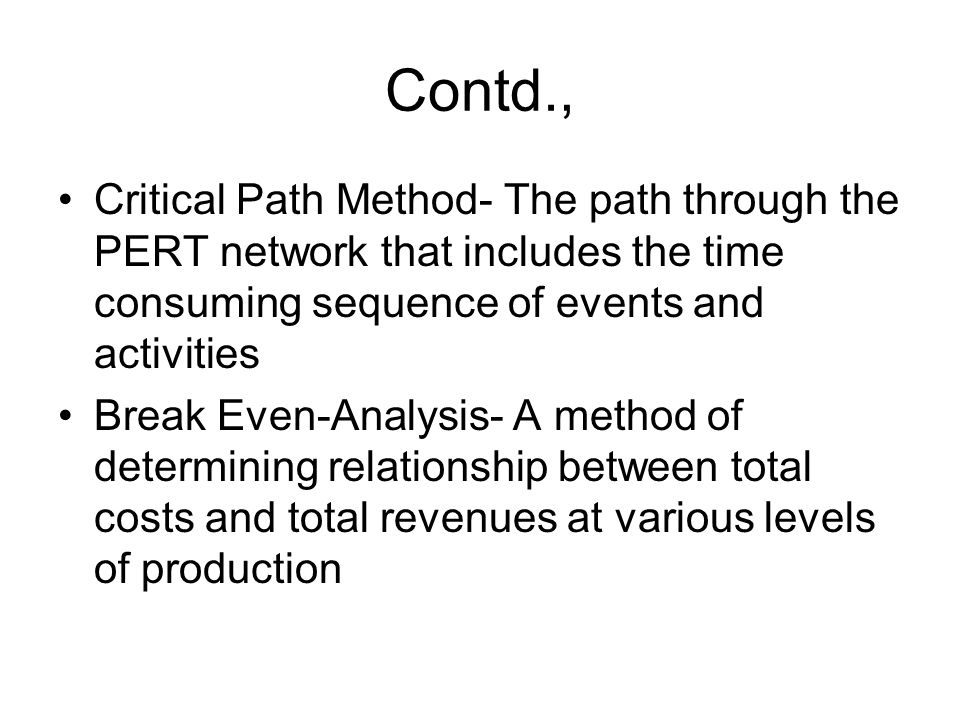 Contd., Critical Path Method- The path through the PERT network that includes the time consuming sequence of events and activities Break Even-Analysis