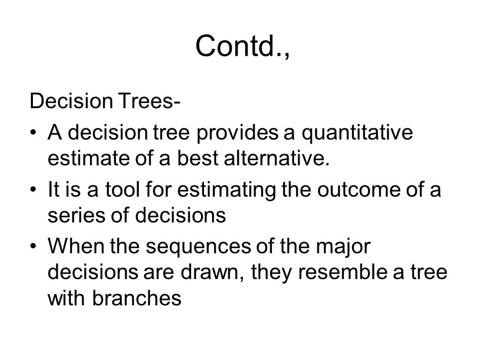 Contd., Decision Trees- A decision tree provides a quantitative estimate of a best alternative. It is a tool for estimating the outcome of a series of