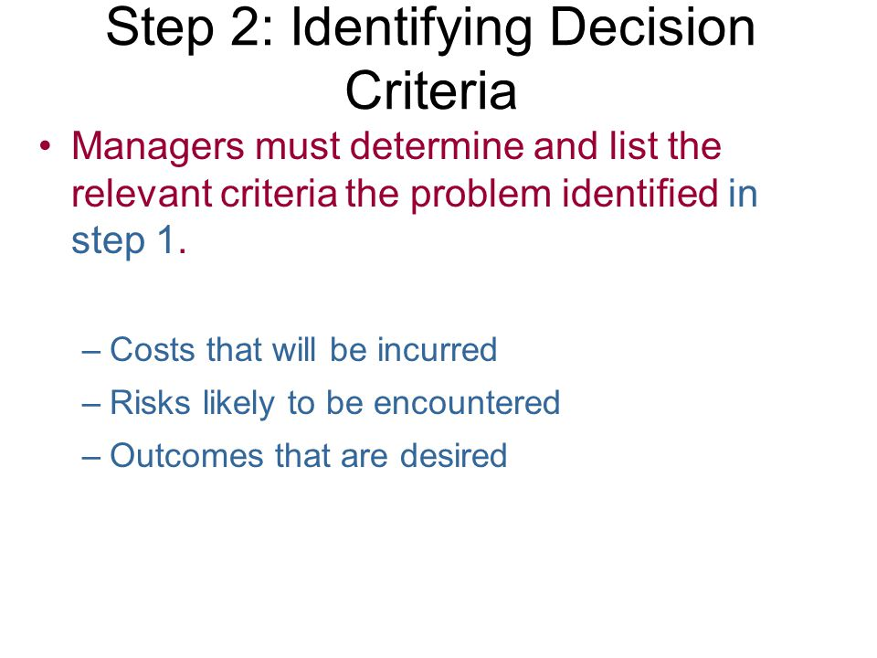 Step 2: Identifying Decision Criteria Managers must determine and list the relevant criteria the problem identified in step 1. –Costs that will be inc
