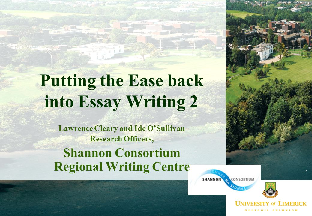 Putting the Ease back into Essay Writing 2 Lawrence Cleary and Íde O'Sullivan Research Officers, Shannon Consortium Regional Writing Centre