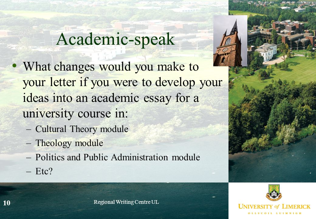 Regional Writing Centre UL 10 Academic-speak What changes would you make to your letter if you were to develop your ideas into an academic essay for a university course in: –Cultural Theory module –Theology module –Politics and Public Administration module –Etc