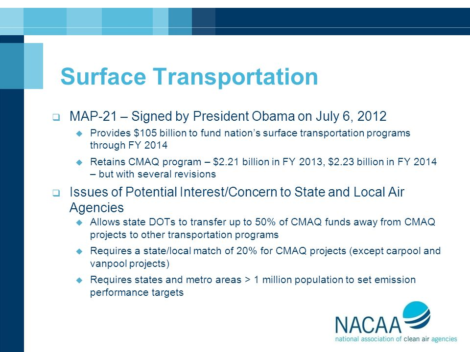 Surface Transportation  MAP-21 – Signed by President Obama on July 6, 2012  Provides $105 billion to fund nation's surface transportation programs through FY 2014  Retains CMAQ program – $2.21 billion in FY 2013, $2.23 billion in FY 2014 – but with several revisions  Issues of Potential Interest/Concern to State and Local Air Agencies  Allows state DOTs to transfer up to 50% of CMAQ funds away from CMAQ projects to other transportation programs  Requires a state/local match of 20% for CMAQ projects (except carpool and vanpool projects)  Requires states and metro areas > 1 million population to set emission performance targets