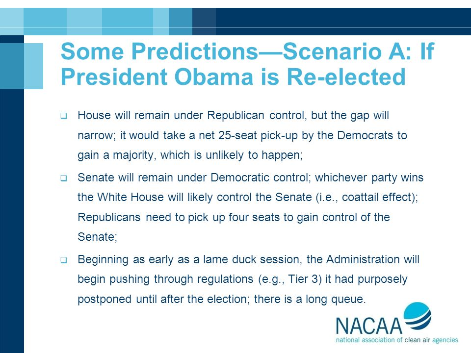 Some Predictions—Scenario A: If President Obama is Re-elected  House will remain under Republican control, but the gap will narrow; it would take a net 25-seat pick-up by the Democrats to gain a majority, which is unlikely to happen;  Senate will remain under Democratic control; whichever party wins the White House will likely control the Senate (i.e., coattail effect); Republicans need to pick up four seats to gain control of the Senate;  Beginning as early as a lame duck session, the Administration will begin pushing through regulations (e.g., Tier 3) it had purposely postponed until after the election; there is a long queue.