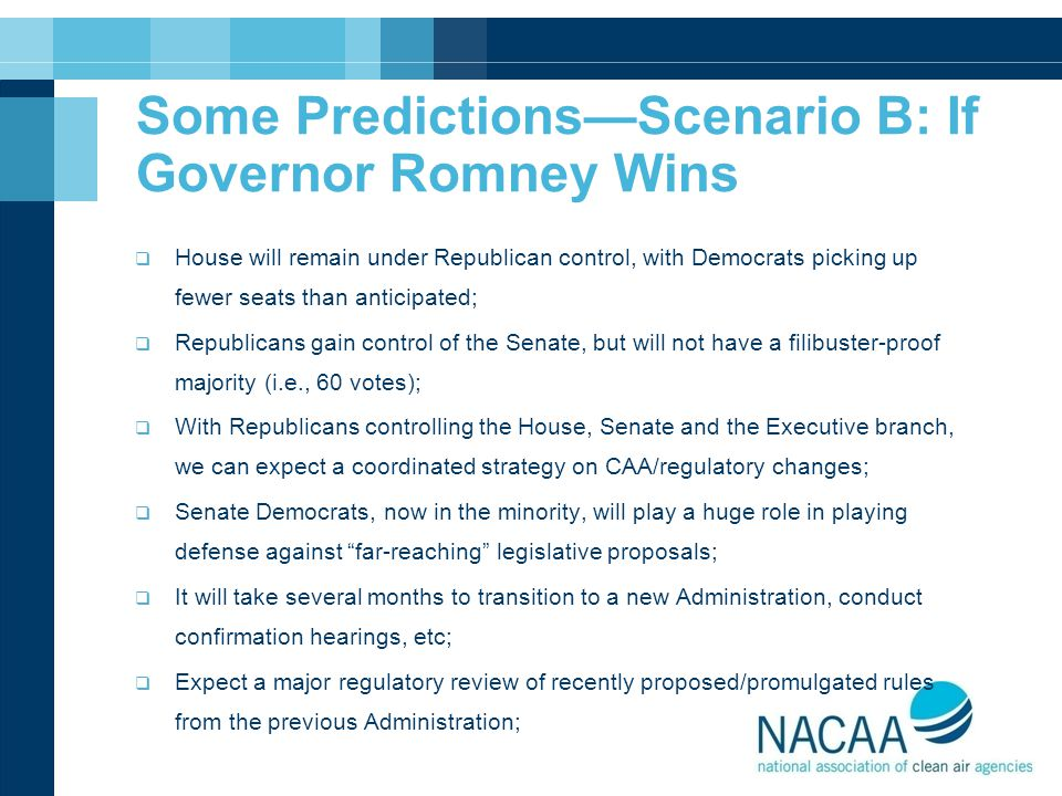 Some Predictions—Scenario B: If Governor Romney Wins  House will remain under Republican control, with Democrats picking up fewer seats than anticipated;  Republicans gain control of the Senate, but will not have a filibuster-proof majority (i.e., 60 votes);  With Republicans controlling the House, Senate and the Executive branch, we can expect a coordinated strategy on CAA/regulatory changes;  Senate Democrats, now in the minority, will play a huge role in playing defense against far-reaching legislative proposals;  It will take several months to transition to a new Administration, conduct confirmation hearings, etc;  Expect a major regulatory review of recently proposed/promulgated rules from the previous Administration;