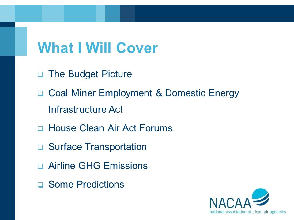 What I Will Cover  The Budget Picture  Coal Miner Employment & Domestic Energy Infrastructure Act  House Clean Air Act Forums  Surface Transportat