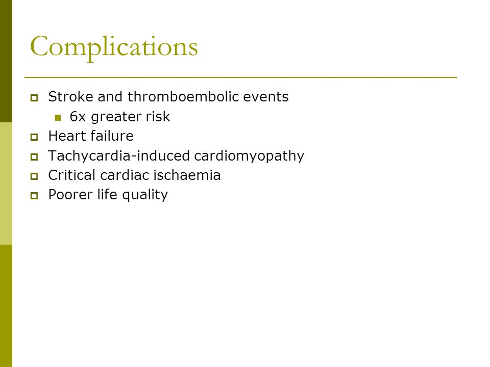 Complications  Stroke and thromboembolic events 6x greater risk  Heart failure  Tachycardia-induced cardiomyopathy  Critical cardiac ischaemia  Poorer life quality