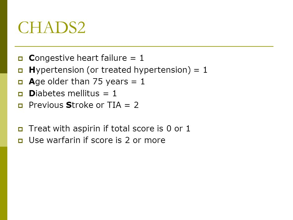 CHADS2  Congestive heart failure = 1  Hypertension (or treated hypertension) = 1  Age older than 75 years = 1  Diabetes mellitus = 1  Previous Stroke or TIA = 2  Treat with aspirin if total score is 0 or 1  Use warfarin if score is 2 or more