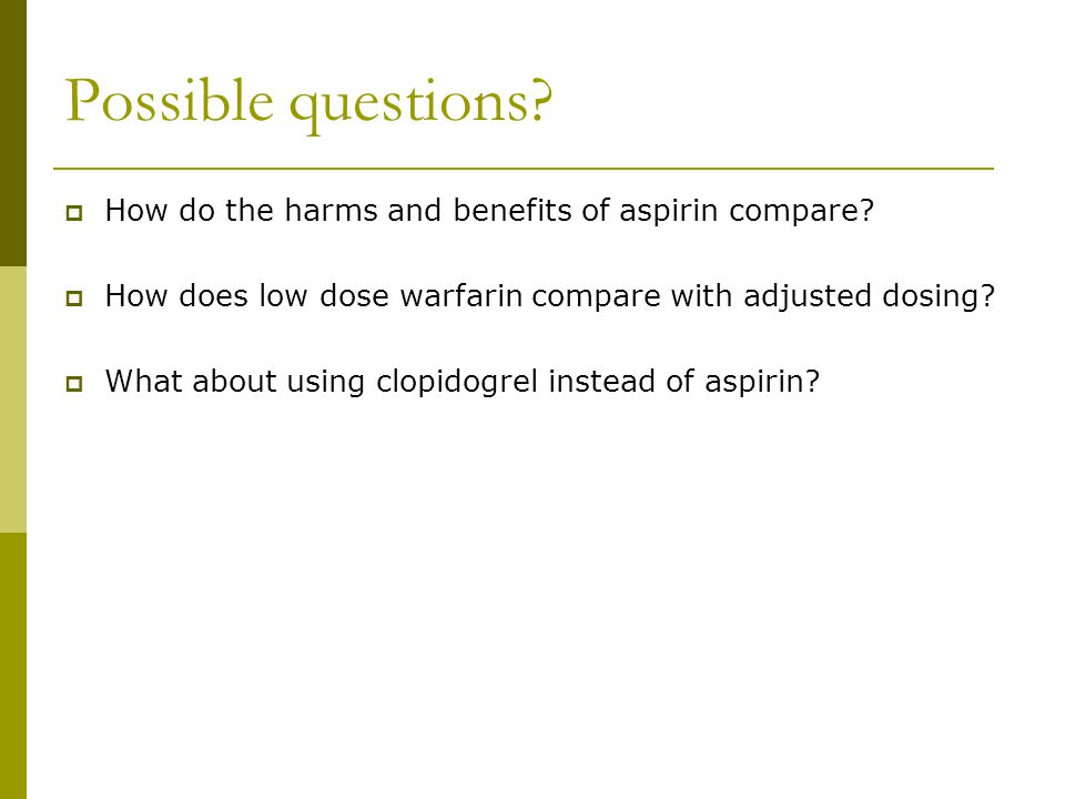 Possible questions. How do the harms and benefits of aspirin compare.