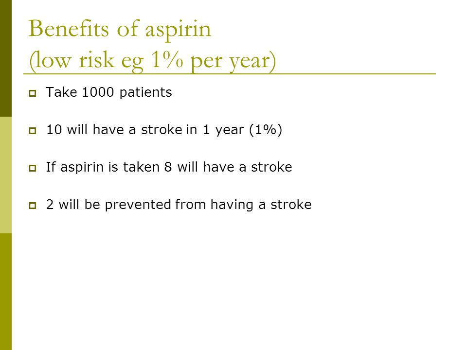 Benefits of aspirin (low risk eg 1% per year)  Take 1000 patients  10 will have a stroke in 1 year (1%)  If aspirin is taken 8 will have a stroke  2 will be prevented from having a stroke