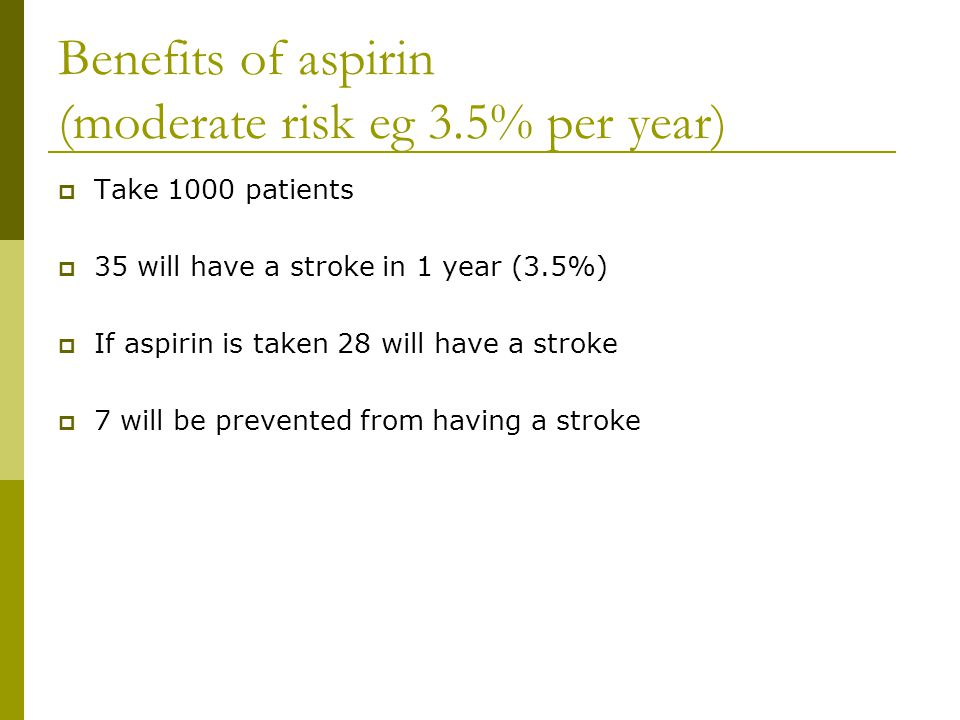 Benefits of aspirin (moderate risk eg 3.5% per year)  Take 1000 patients  35 will have a stroke in 1 year (3.5%)  If aspirin is taken 28 will have a stroke  7 will be prevented from having a stroke