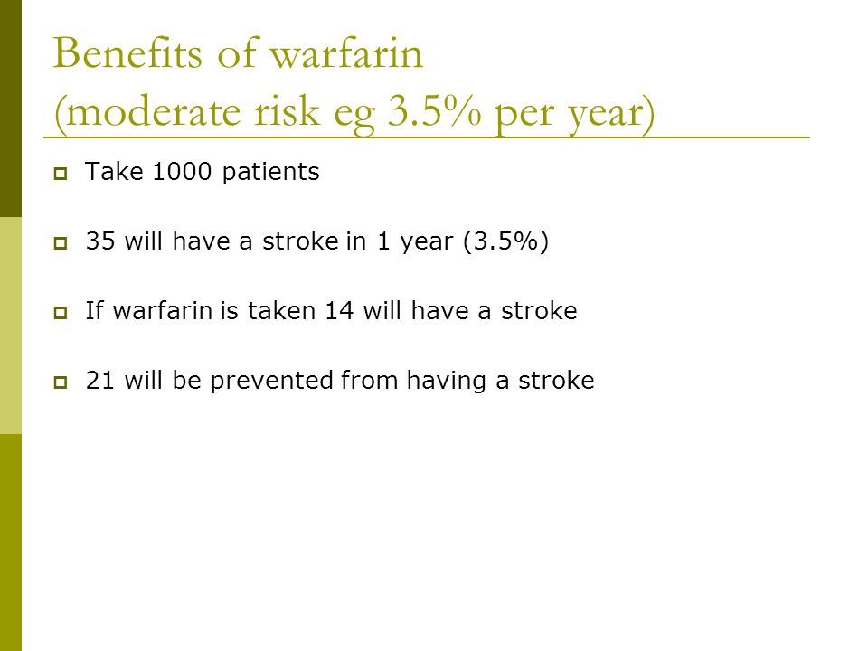 Benefits of warfarin (moderate risk eg 3.5% per year)  Take 1000 patients  35 will have a stroke in 1 year (3.5%)  If warfarin is taken 14 will have a stroke  21 will be prevented from having a stroke