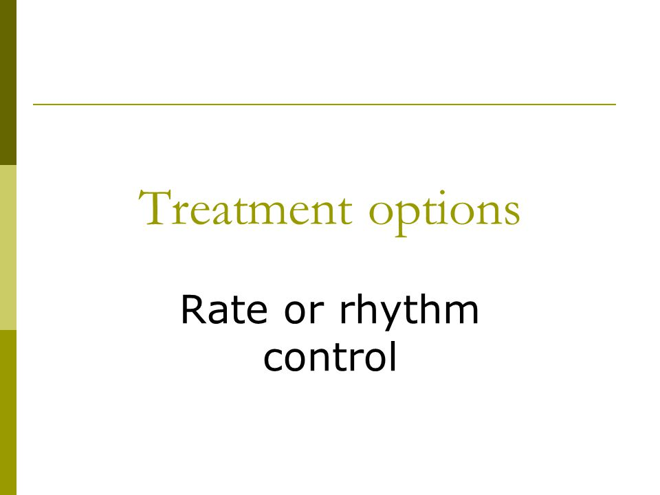 Treatment options Rate or rhythm control