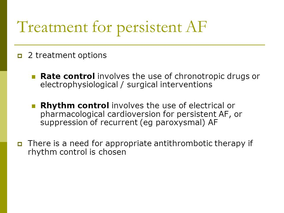 Treatment for persistent AF  2 treatment options Rate control involves the use of chronotropic drugs or electrophysiological / surgical interventions Rhythm control involves the use of electrical or pharmacological cardioversion for persistent AF, or suppression of recurrent (eg paroxysmal) AF  There is a need for appropriate antithrombotic therapy if rhythm control is chosen