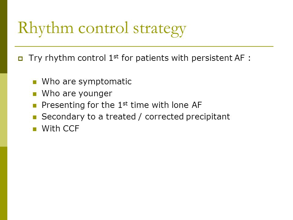 Rhythm control strategy  Try rhythm control 1 st for patients with persistent AF : Who are symptomatic Who are younger Presenting for the 1 st time with lone AF Secondary to a treated / corrected precipitant With CCF