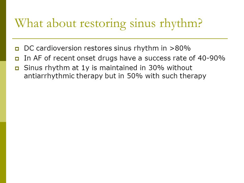 What about restoring sinus rhythm?  DC cardioversion restores sinus rhythm in >80%  In AF of recent onset drugs have a success rate of 40-90%  Sinu
