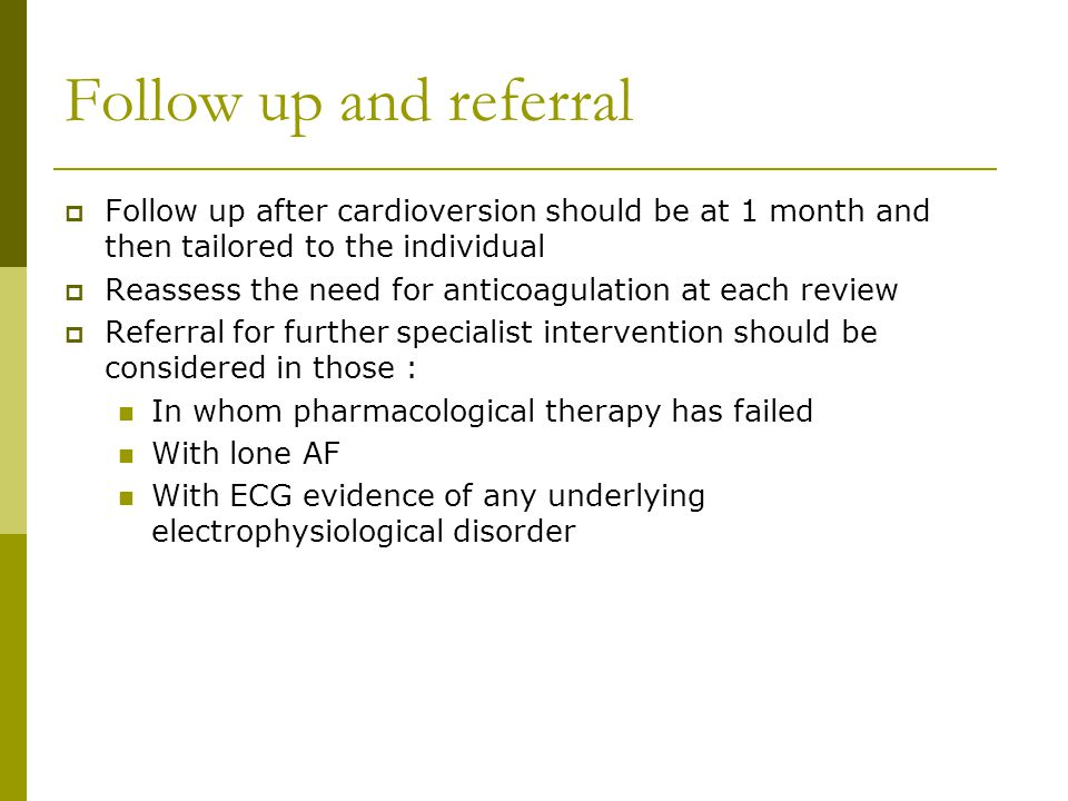 Follow up and referral  Follow up after cardioversion should be at 1 month and then tailored to the individual  Reassess the need for anticoagulation at each review  Referral for further specialist intervention should be considered in those : In whom pharmacological therapy has failed With lone AF With ECG evidence of any underlying electrophysiological disorder