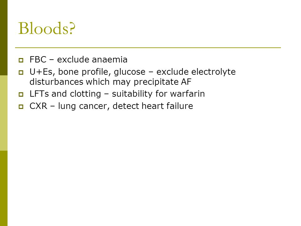 Bloods?  FBC – exclude anaemia  U+Es, bone profile, glucose – exclude electrolyte disturbances which may precipitate AF  LFTs and clotting – suitab