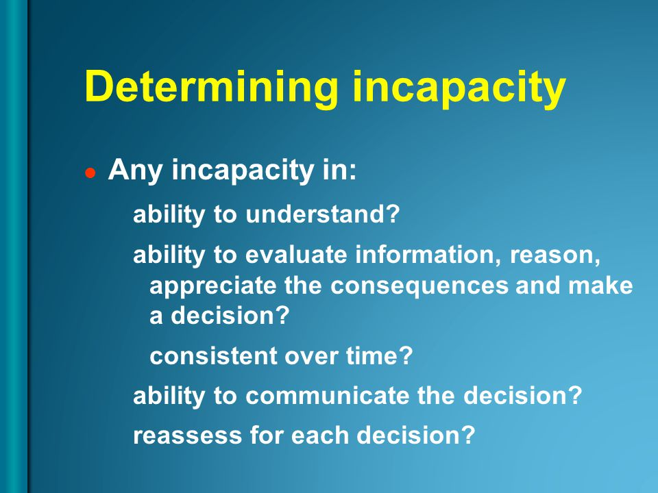 Determining incapacity Any incapacity in: ability to understand? ability to evaluate information, reason, appreciate the consequences and make a decis