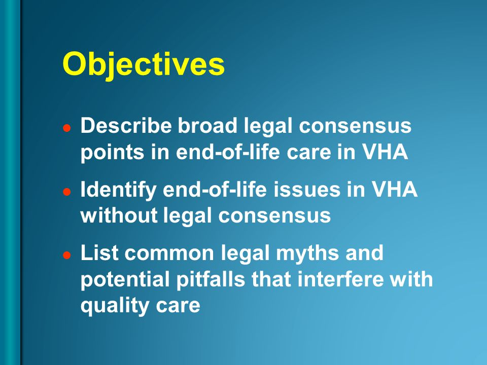 Objectives Describe broad legal consensus points in end-of-life care in VHA Identify end-of-life issues in VHA without legal consensus List common legal myths and potential pitfalls that interfere with quality care