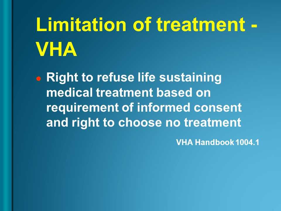 Limitation of treatment - VHA Right to refuse life sustaining medical treatment based on requirement of informed consent and right to choose no treatm