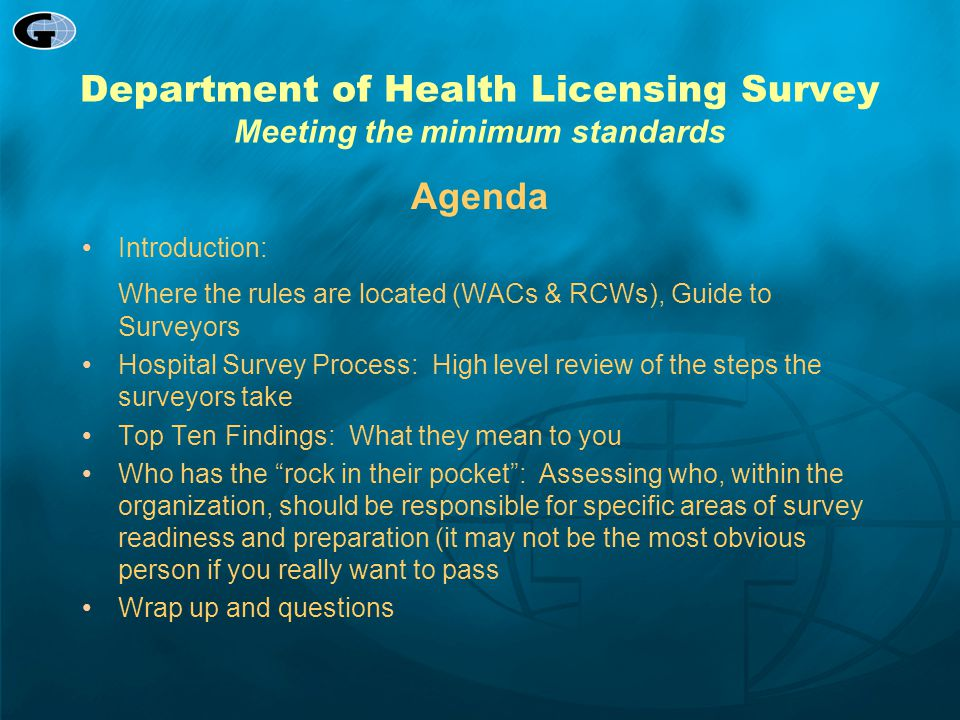 Department of Health Licensing Survey Survey Process  Team Arrives  Entrance Conference  On-Site Team Meeting  Sample Selection  Information Gathering/Investigations  Survey Locations  Observation  Interviews  Document Review  Completion of Hospital/CAH Medicare Database Worksheet  Team Discussion  Determination of Severity of Deficiencies  Exit conference  Closure  Post Survey – Plan of Correction