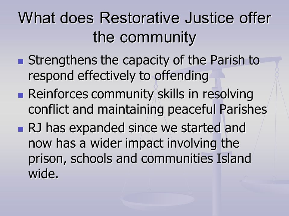 What does Restorative Justice offer the community Strengthens the capacity of the Parish to respond effectively to offending Strengthens the capacity of the Parish to respond effectively to offending Reinforces community skills in resolving conflict and maintaining peaceful Parishes Reinforces community skills in resolving conflict and maintaining peaceful Parishes RJ has expanded since we started and now has a wider impact involving the prison, schools and communities Island wide.