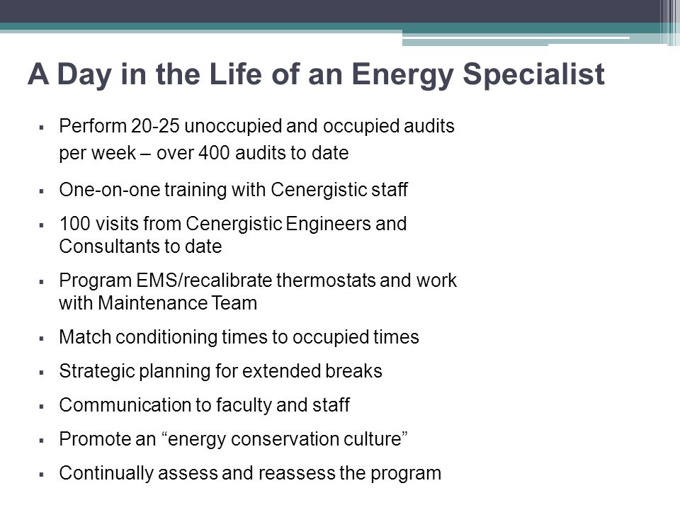A Day in the Life of an Energy Specialist  Perform 20-25 unoccupied and occupied audits per week – over 400 audits to date  One-on-one training with Cenergistic staff  100 visits from Cenergistic Engineers and Consultants to date  Program EMS/recalibrate thermostats and work with Maintenance Team  Match conditioning times to occupied times  Strategic planning for extended breaks  Communication to faculty and staff  Promote an energy conservation culture  Continually assess and reassess the program