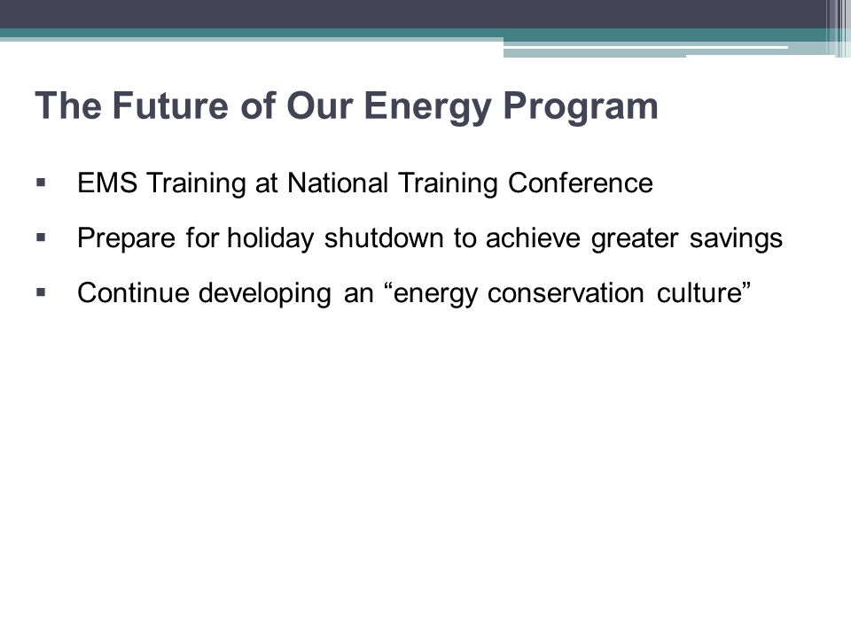 The Future of Our Energy Program  EMS Training at National Training Conference  Prepare for holiday shutdown to achieve greater savings  Continue developing an energy conservation culture