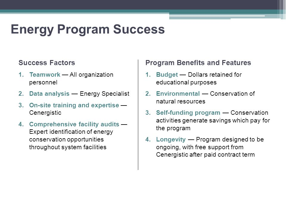 Energy Program Success Success Factors 1.Teamwork — All organization personnel 2.Data analysis — Energy Specialist 3.On-site training and expertise — Cenergistic 4.Comprehensive facility audits — Expert identification of energy conservation opportunities throughout system facilities Program Benefits and Features 1.Budget — Dollars retained for educational purposes 2.Environmental — Conservation of natural resources 3.Self-funding program — Conservation activities generate savings which pay for the program 4.Longevity — Program designed to be ongoing, with free support from Cenergistic after paid contract term