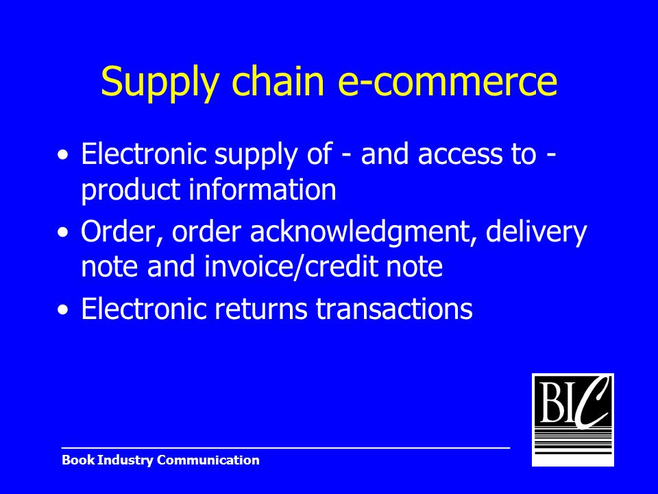_______________________________________________________ Book Industry Communication Supply chain e-commerce Electronic supply of - and access to - product information Order, order acknowledgment, delivery note and invoice/credit note Electronic returns transactions