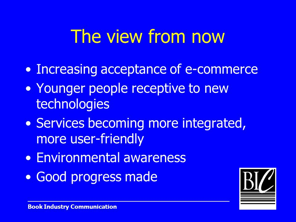 _______________________________________________________ Book Industry Communication The view from now Increasing acceptance of e-commerce Younger people receptive to new technologies Services becoming more integrated, more user-friendly Environmental awareness Good progress made