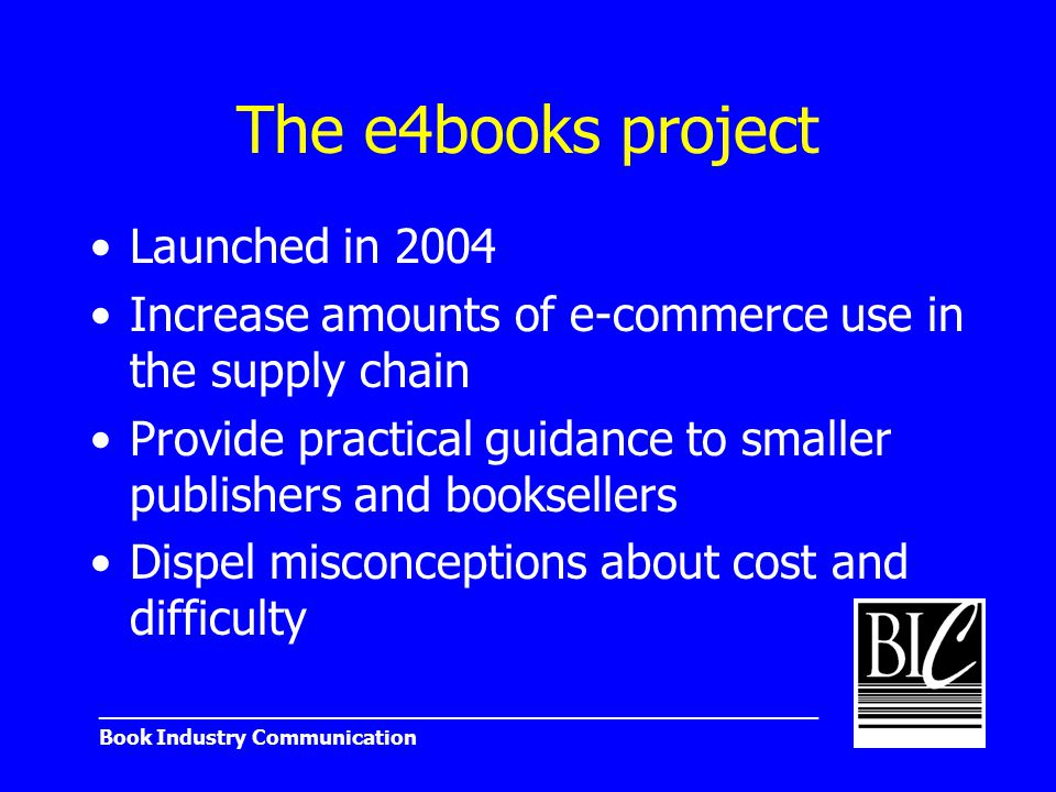 _______________________________________________________ Book Industry Communication The e4books project Launched in 2004 Increase amounts of e-commerce use in the supply chain Provide practical guidance to smaller publishers and booksellers Dispel misconceptions about cost and difficulty