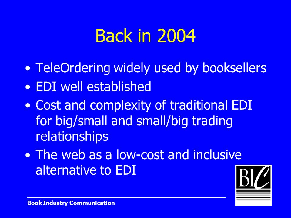 _______________________________________________________ Book Industry Communication Back in 2004 TeleOrdering widely used by booksellers EDI well established Cost and complexity of traditional EDI for big/small and small/big trading relationships The web as a low-cost and inclusive alternative to EDI