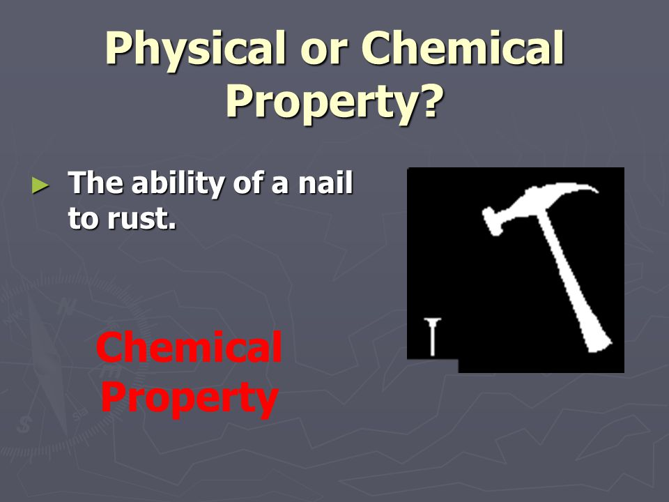 Physical or Chemical Property? ► The ability of a nail to rust. Chemical Property