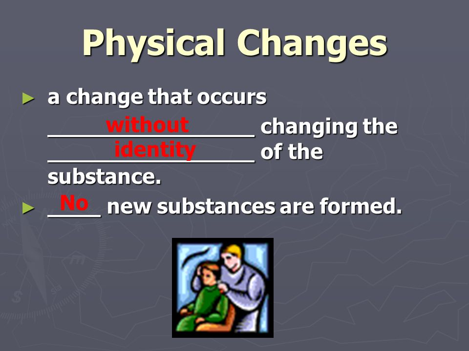 Physical Changes ► a change that occurs changing the of the substance. changing the of the substance. ► ____ new substances are formed. without identi