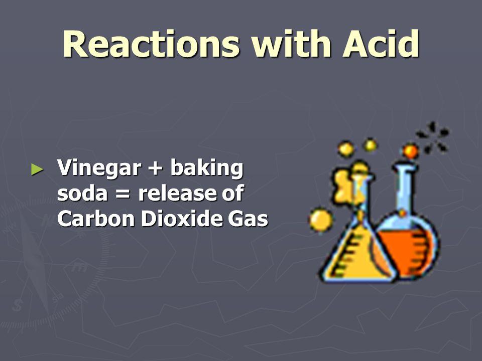 Reactions with Acid ► Vinegar + baking soda = release of Carbon Dioxide Gas